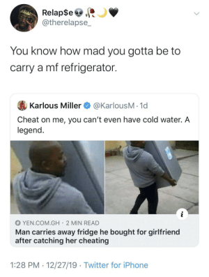 Ain't nothing petty about that!: Relap$e  @therelapse_  You know how mad you gotta be to  carry a mf refrigerator.  @KarlousM - 1d  Karlous Miller  Cheat on me, you can't even have cold water. A  legend.  YEN.COM.GH· 2 MIN READ  Man carries away fridge he bought for girlfriend  after catching her cheating  1:28 PM · 12/27/19 · Twitter for iPhone Ain't nothing petty about that!