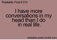 Relatable Posts: Relatable Post #014  I have more  conversations in my  head than I do  In real life  relatable-posts tumblr com