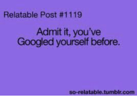 RT @REACTlVE:: Relatable Post #1119  Admit it, you've  Googled yourself before.  so-relatable tumblr.com RT @REACTlVE: