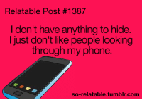 Memes, Phone, and Tumblr: Relatable Post #1387  I don't have anything to hide  I just don't like people looking  through my phone.  so-relatable.tumblr.com