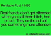 Bitch, Friends, and Hoe: Relatable Post #1466  Real friends don't get offended  when you call them bitch, hoe  or slut. They smile and call  you something more offensive  so-relatable.tumblr.com