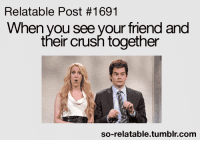 Relatable: Relatable Post #1691  When you see your friend and  their crush together  so-relatable.tumblr.comm