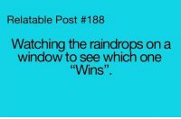 """Memes, Relatable, and 🤖: Relatable Post #188  Watching the raindrops on a  window to see which one  Wins'"""""""