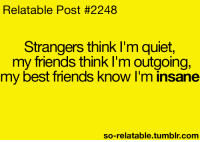 Im Insane: Relatable Post #2248  Strangers think I'm quiet,  my friends think I'm outgoing,  my best friends know I'm insane  so-relatable tumblr com