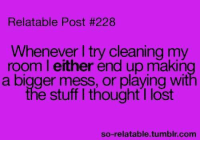 Memes, Tumblr, and Lost: Relatable Post #228  Whenever I try cleanin  room I either end up makin  g my  a bigger mess, or playing wit  the stuff I thought I lost  so-relatable.tumblr.com