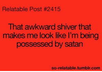 Relatable Posts: Relatable Post #2415  That awkward shiver that  makes me look like I'm being  possessed by satan  so-relatable tumblr com