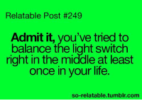 RT @REACTlVE:: Relatable Post #249  Admit it, you've tried to  balance the light switch  right in the middle at least  once in your life.  so-relatable tumblr.com RT @REACTlVE: