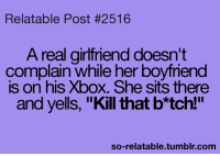 "Relatable Posts: Relatable Post #2516  A real girlfriend doesn't  complain while her boyfriend  is on his Xbox. She sits there  and yells, ""Kill that b*tch!""  so-relatable tumblr com"
