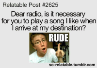 Relatable: Relatable Post #2625  Dear radio, is it necessary  for you to play a song l like when  I arrive at my destination?  RUDE  so-relatable tumblr com