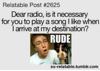 Relatible Post: Relatable Post #2625  Dear radio, is itnecessary  for you to play a song l like when  l arrive at my destination?  RUDE  so-relatable tumblr com