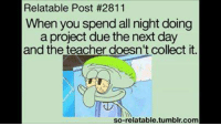 Relatible Post: Relatable Post #2811  When you spend all night doing  a project due t  day  and the teacher doesn't collect it  so-relatable.tumblr.com