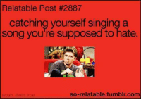 Singing: Relatable Post #2887  catching yourself singing a  Song you're supposed to hate.  so-relatable tumblr com  woah, that's true