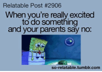Memes, Parents, and Tumblr: Relatable Post #2906  When you're really excited  to do something  and your parents say no  so-relatable.tumblr.conm