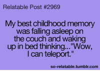 """So Relatable Tumblr: Relatable Post #2969  My best childhood memory  was falling asleep on  the couch and waking  up in bed thinking...""""Wow,  I can teleport.""""  so-relatable.tumblr.com"""