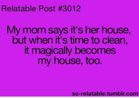 Funny, My House, and Tumblr: Relatable Post #3012  My mom says it's her house,  but when it's time to clean,  it magically becomes  my house, too.  so-relatable.tumblr, com