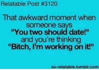 """Relatible Post: Relatable Post #3120  That awkward moment when  Someone says  """"You two should date!""""  and you're thinking  """"Bitch, I'm working on it!""""  so-relatable.tumblr.com"""