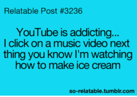 Relatable Posts: Relatable Post #3236  YouTube is addicting...  I click on a music video next  thing you know I'm watching  how to make ice cream  so-relatable tumblr com