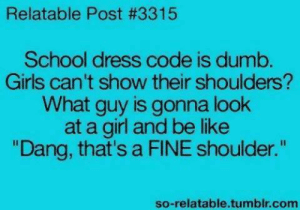 """Be Like, Dumb, and Funny: Relatable Post #3315  School dress code is dumb  Girls can't show their shoulders?  What guy is gonna look  at a girl and be like  Dang, that's a FINE shoulder.""""  so-relatable.tumblr.com"""