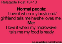 Boyfriend: Relatable Post #3413  Normal people:  I love it when my boyfriend  girlfriend tells me he/she loves me  Me:  I love it when my microwave  tells me my food is ready  so-relatable.tumblr.com