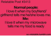 Boyfriend: Relatable Post #3413  Normal people:  I love it when my boyfriend  girlfriend tells me he/she loves me  Me:  I love it when my microwave  tells me my food is ready  so-relatable tumblr com