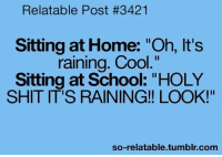 """Memes, School, and Shit: Relatable Post #3421  Sitting at Home: """"Oh, It's  raining. Cool  Sitting at School: """"HOLY  SHIT IT'S RAINING!! LOOK!""""  so-relatable tumblr com"""