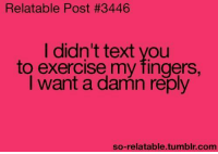 Memes, Tumblr, and Exercise: Relatable Post #3446  I didn't text you  to exercise my fingers.  I want a damn reply  so-relatable tumblr com