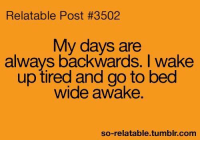 Memes, Tumblr, and Relatable: Relatable Post #3502  My days are  always backwards. I wake  up tired and go to bed  wide awake  so-relatable tumblr com