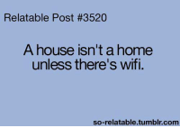 Memes, Tumblr, and Home: Relatable Post #3520  A house isn't a home  unless there's wifi.  so-relatable tumblr com