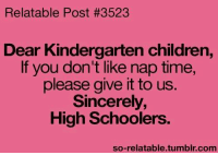 Children, Memes, and Tumblr: Relatable Post #3523  Dear Kindergarten children,  If you don't like nap time,  please give it to us.  Sincerely,  High Schoolers.  so-relatable tumblr com