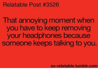 Memes, Tumblr, and Headphones: Relatable Post #3526  That annoying moment when  you have to keep removing  your headphones because  someone keeps talking to you.  so-relatable.tumblr.com