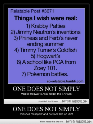 """One Does Not Simplyhttp://omg-humor.tumblr.com: Relatable Post #3671  Things I wish were real:  1) Krabby Patties  2) Jimmy Neutron's inventions  3) Phineas and Ferb's never  ending summer  4) Timmy Tumer's Goldfish  5) Hogwart's  6) A school like PCA from  Zoey 101.  7) Pokemon battles.  so-relatable.tumblr.com  ONE DOES NOT SIMPLY  Mispell Hogwarts AND forget the TARDIS!  TASTE OF AWESOME.COM  Like this? You'll hate  ONE DOES NOT SIMPLY  misspell """"misspell"""" and not look like an idiot  TASTE OF AWESOME.COM  Hitler hated this site too One Does Not Simplyhttp://omg-humor.tumblr.com"""