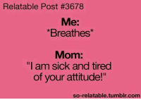"""relatable post: Relatable Post #3678  Me:  *Breathes*  Mom:  """"I am sick and tired  of your attitude!""""  so-relatable.tumblr.com"""