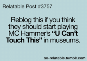 "MC HAMMERS YOU CANT TOUCH THIS IN MUSEUMS 🤣🤣🤣: Relatable Post #3757  Reblog this if you think  they should start playing  MC Hammer's ""U Can't  Touch This"" in museums.  so-relatable.tumblr.com MC HAMMERS YOU CANT TOUCH THIS IN MUSEUMS 🤣🤣🤣"