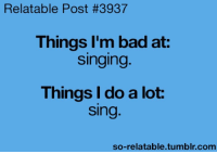 Relatable Posts: Relatable Post #3937  Things I'm bad at:  Singing  Things I do a lot.  Sing  so-relatable tumblr com