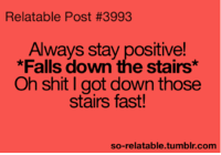 relatable post: Relatable Post #3993  Always stay positive!  *Falls down the stairs*  Oh shit I got down those  stairs fast!  so-relatable tumblr com