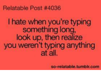Memes, Tumblr, and Relatable: Relatable Post #4036  I hate when you're typing  something long  look up, then realize  you weren't typing anything  at all.  so-relatable.tumblr.com