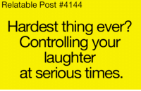 Relatible Post: Relatable Post #4144  Hardest thing ever?  Controlling your  daughter  at serious times.