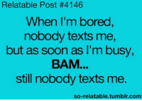 : Relatable Post #4146  When I'm bored  nobody texts me,  but as soon as I'm busy,  ВАМ  still nobody texts me.  so-relatable.tumblr.com