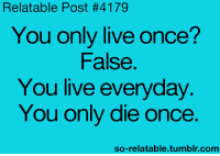 Relatible Post: Relatable Post #4179  You only live once?  False.  You live everyday  You only die once.  so-relatable tumblr.com