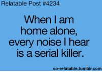 Relatable Posts: Relatable Post #4234  When I am  home alone,  every noise I hear  is a serial killer.  so-relatable tumblr.com