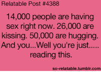 So Relateable: Relatable Post #4388  14,000 people are having  sex right now. 26,000 are  kissing. 50,000 are hugging.  And you...Well you're just.....  reading this.  so-relatable tumblr.com