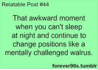 Relatable Posts: Relatable Post #44  That awkward moment  when you can't sleep  at night and continue to  change positions like a  mentally challenged walrus.  forever 90s tumblr