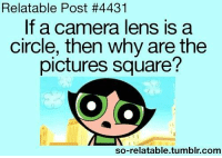 camera lens: Relatable Post #4431  If a camera lens is a  circle, then why are the  pictures square?  so-relatable tumblr com