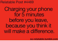 Memes, Phone, and Tumblr: Relatable Post #4469  Charging your phone  for 5 minutes  before you leave,  because you think it  will make a difference.  so-relatable.tumblr.com