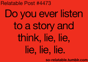 Comm: Relatable Post #4473  Do you ever listen  to a story and  think, lie, lie,  lie, lie, lie  so-relatable.tumblr.comm