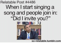 "Relatable: Relatable Post #4486  When I start singing a  song and people join in.  ""Did I invite you?""  so-relatable tumblr com"