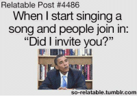 "Singing: Relatable Post #4486  When start Singing a  song and people join in  ""Did I invite you?""  so-relatable tumblr com"
