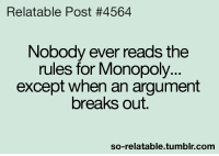 Relatable Posts: Relatable Post #4564  Nobody ever reads the  rules for Monopoly...  except when an argument  breaks out.  so-relatable tumblr com