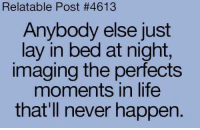 layed: Relatable Post #4613  Anybody else just  lay in bed at night,  imaging the perfects  moments in life  that'll never happen.