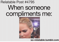 Tumblr, Gifs, and Quotes: Relatable Post #4795  When someone  compliments me:  so-relatable.tumblr.comm So Relatable - Relatable Posts, Quotes and GIFs